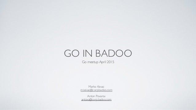 GO IN BADOO Go meetup April 2015 Anton Povarov  antoxa@corp.badoo.com Marko Kevac  m.kevac@corp.badoo.com
