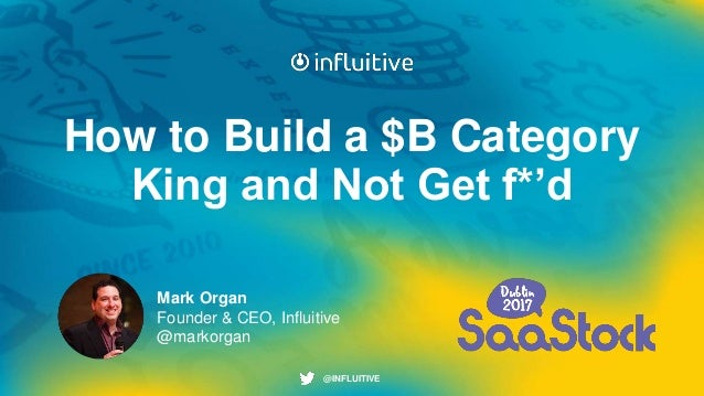 @INFLUITIVE@INFLUITIVE How to Build a $B Category King and Not Get f*'d Mark Organ Founder & CEO, Influitive @markorgan