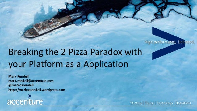 Breaking the 2 Pizza Paradox with your Platform as a Application Mark Rendell mark.rendell@accenture.com @markosrendell ht...
