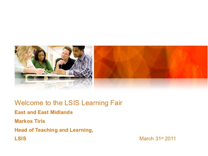 Welcome to the LSIS Learning Fair East and East Midlands Markos Tiris Head of Teaching and Learning,  LSIS   March 31 st  ...
