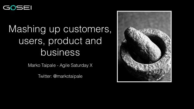 Mashing up customers, users, product and business Marko Taipale - Agile Saturday X !  Twitter: @markotaipale