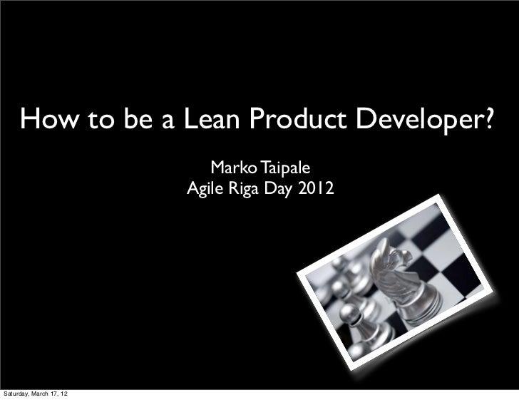 How to be a Lean Product Developer?                            Marko Taipale                         Agile Riga Day 2012Sa...