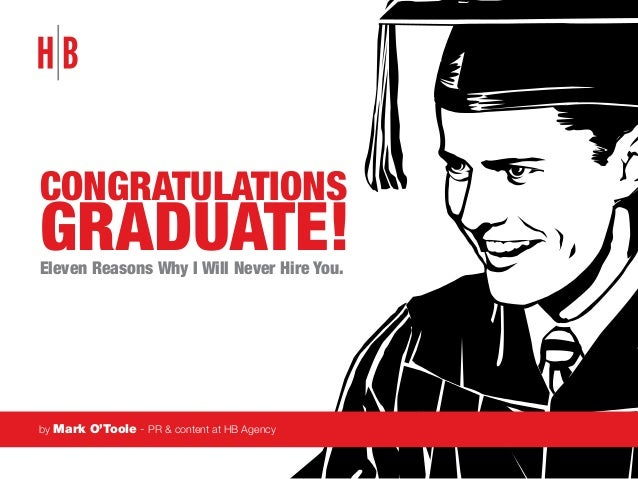 Congratulations  Graduate! Eleven Reasons Why I Will Never Hire You.  by Mark O'Toole - PR & content at HB Agency