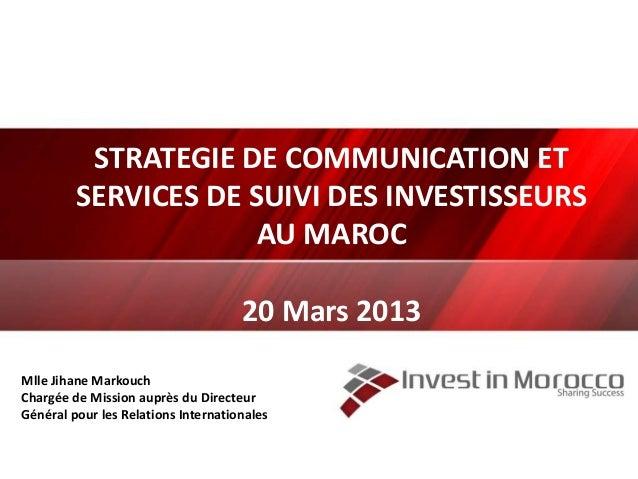 STRATEGIE DE COMMUNICATION ET SERVICES DE SUIVI DES INVESTISSEURS AU MAROC 20 Mars 2013 Mlle Jihane Markouch Chargée de Mi...