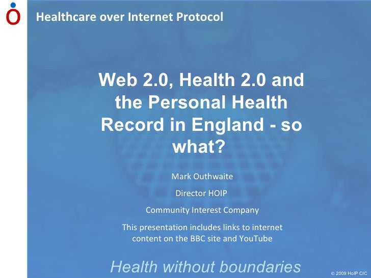 Healthcare over Internet Protocol    2009 HoIP CIC Health without boundaries Web 2.0, Health 2.0 and the Personal Health ...