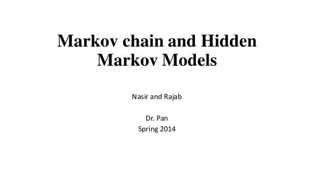 Markov chain and Hidden Markov Models Nasir and Rajab Dr. Pan Spring 2014