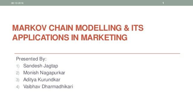 MARKOV CHAIN MODELLING & ITS APPLICATIONS IN MARKETING Presented By: 1) Sandesh Jagtap 2) Monish Nagapurkar 3) Aditya Kuru...