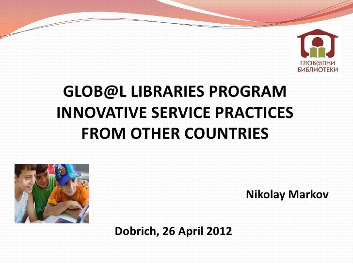 GLOB@L LIBRARIES PROGRAMINNOVATIVE SERVICE PRACTICES   FROM OTHER COUNTRIES                               Nikolay Markov  ...