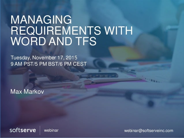 MANAGING REQUIREMENTS WITH WORD AND TFS Tuesday, November 17, 2015 9 AM PST/5 PM BST/6 PM CEST Max Markov webinar@softserv...