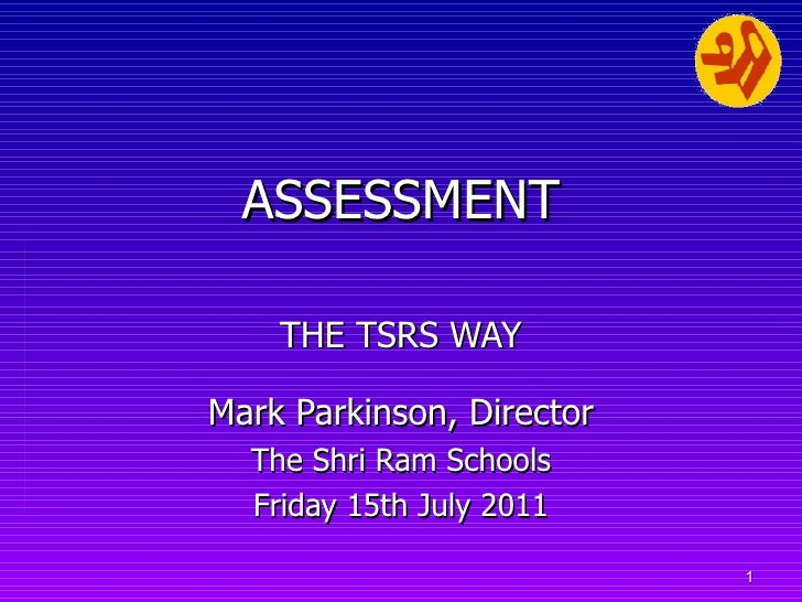 ASSESSMENT   THE TSRS WAY Mark Parkinson, Director The Shri Ram Schools Friday 15th July 2011