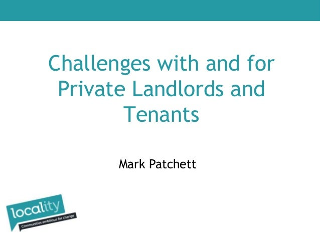 Challenges with and for Private Landlords and Tenants Mark Patchett