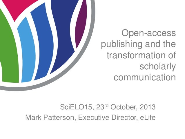 Open-access publishing and the transformation of scholarly communication SciELO15, 23rd October, 2013 Mark Patterson, Exec...