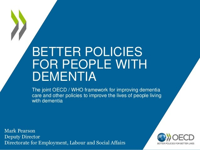 BETTER POLICIES FOR PEOPLE WITH DEMENTIA The joint OECD / WHO framework for improving dementia care and other policies to ...