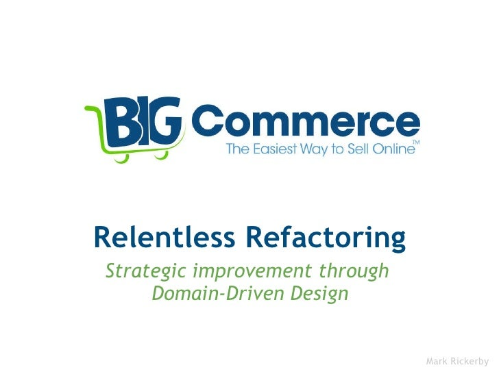 Relentless Refactoring Strategic improvement through Domain-Driven Design Mark Rickerby