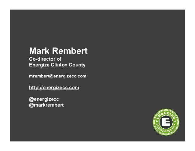 Mark Rembert Co-director of Energize Clinton County mrembert@energizecc.com http://energizecc.com @energizecc @markrembert