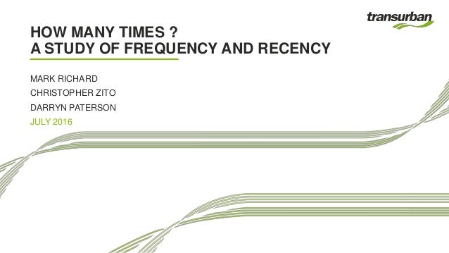 HOW MANY TIMES ? A STUDY OF FREQUENCY AND RECENCY MARK RICHARD CHRISTOPHER ZITO DARRYN PATERSON JULY 2016