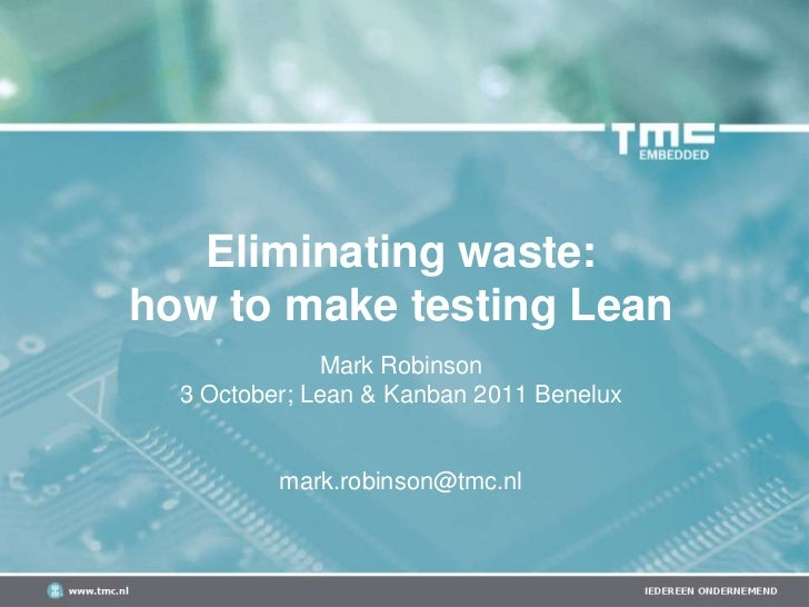 Eliminating waste:how to make testing Lean              Mark Robinson  3 October; Lean & Kanban 2011 Benelux          mark...