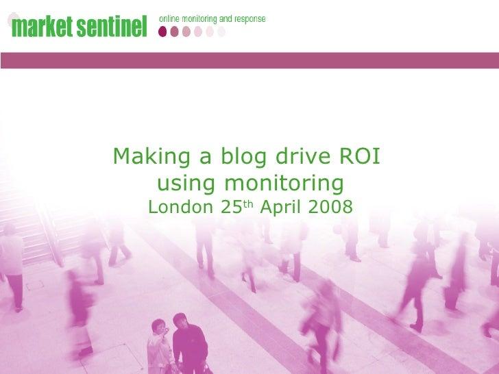 Making a blog drive ROI  using monitoring London 25 th  April 2008
