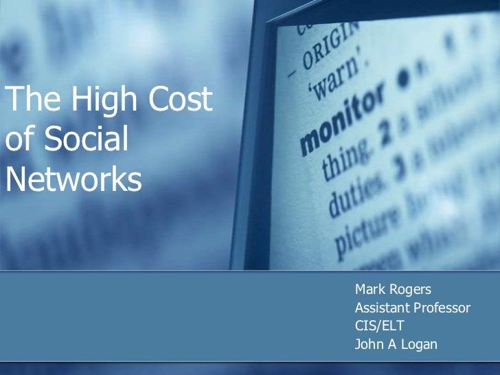 The High Costof SocialNetworks                Mark Rogers                Assistant Professor                CIS/ELT       ...