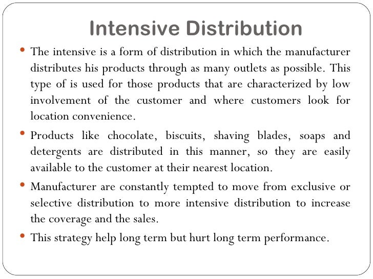intensive distribution selective distribution exclusive distribution Selective distribution gives more market coverage than exclusive distribution and better control on the marketing channel than intensive distribution the intermediary may be required to add value in some way like outlet ambience, customer education before and after the sale of the product, etc.