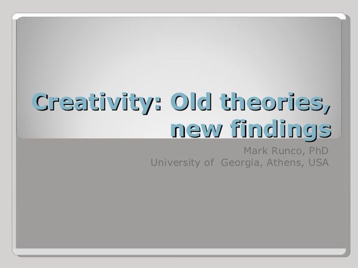 Creativity: Old theories,            new findings                           Mark Runco, PhD         University of Georgia,...