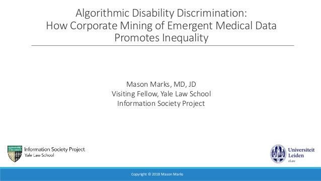 Algorithmic Disability Discrimination: How Corporate Mining of Emergent Medical Data Promotes Inequality Mason Marks, MD, ...