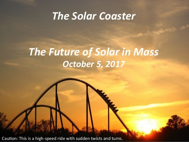 The	Solar	Coaster	 Cau$on:	This	is	a	high-speed	ride	with	sudden	twists	and	turns.			 The	Future	of	Solar	in	Mass	 October...