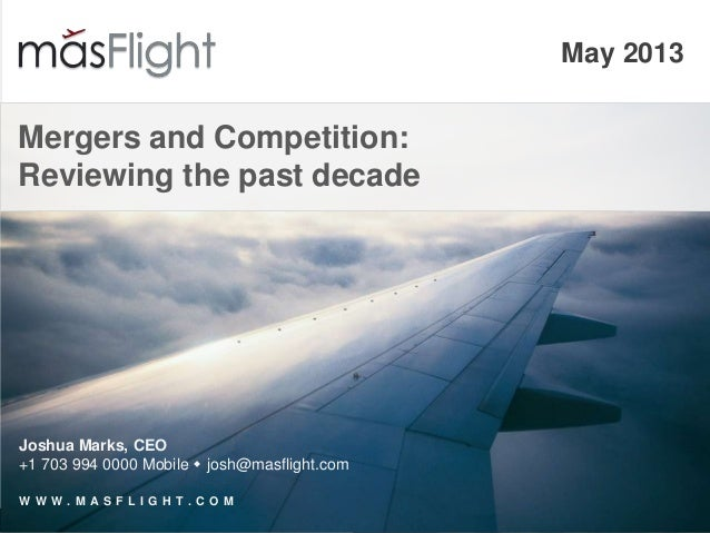 May 2013Mergers and Competition:Reviewing the past decadeJoshua Marks, CEO+1 703 994 0000 Mobile  josh@masflight.comW W W...
