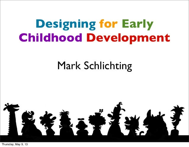 Designing for EarlyChildhood DevelopmentMark SchlichtingThursday, May 9, 13