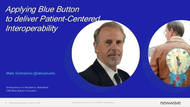 Applying Blue Button to deliver Patient-Centered Interoperability Mark Scrimshire (@ekivemark) Entrepreneur-In Residence, ...