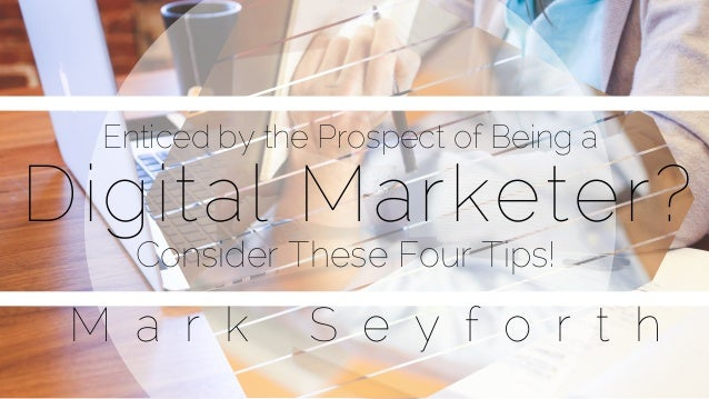 Digital Marketer? Enticed by the Prospect of Being a Consider These Four Tips! M a r k S e y f o r t h