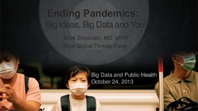 Ending Pandemics: Big Ideas, Big Data and You! Mark Smolinski, MD, MPH Skoll Global Threats Fund  Big Data and Public Heal...