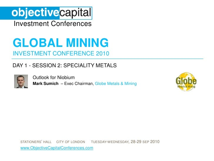 day 1 - session 2: SPECIALITY METALS<br />Outlook for Niobium<br />Mark Sumich – Exec Chairman, Globe Metals & Mining<br />