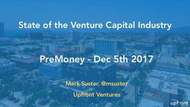 State of the Venture Capital Industry 1 PreMoney - Dec 5th 2017 Mark Suster, @msuster Upfront Ventures