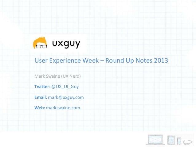 User Experience Week – Round Up Notes 2013 Mark Swaine (UX Nerd) Twitter: @UX_UI_Guy Email: mark@uxguy.com  Web: markswain...