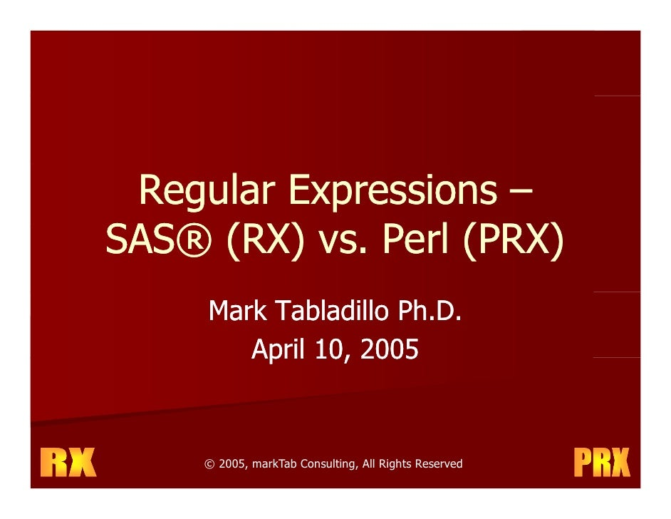 Regular Expressions – SAS® (RX) vs. Perl (PRX)               P l      Mark Tabladillo Ph.D.         April 10, 2005        ...