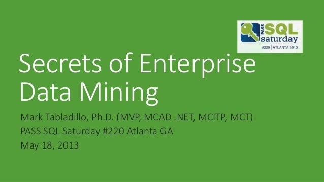 Secrets of EnterpriseData MiningMark Tabladillo, Ph.D. (MVP, MCAD .NET, MCITP, MCT)PASS SQL Saturday #220 Atlanta GAMay 18...