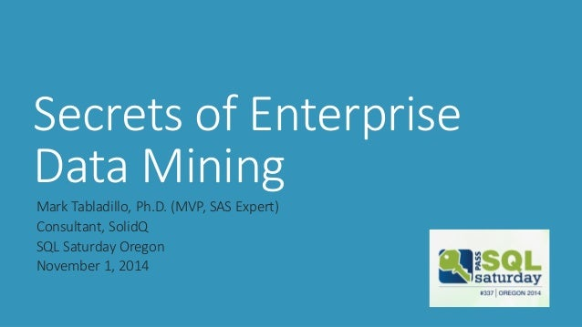 Secrets of Enterprise Data Mining  Mark Tabladillo, Ph.D. (MVP, SAS Expert)  Consultant, SolidQ  SQL Saturday Oregon  Nove...