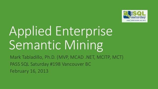 Applied EnterpriseSemantic MiningMark Tabladillo, Ph.D. (MVP, MCAD .NET, MCITP, MCT)PASS SQL Saturday #198 Vancouver BCFeb...