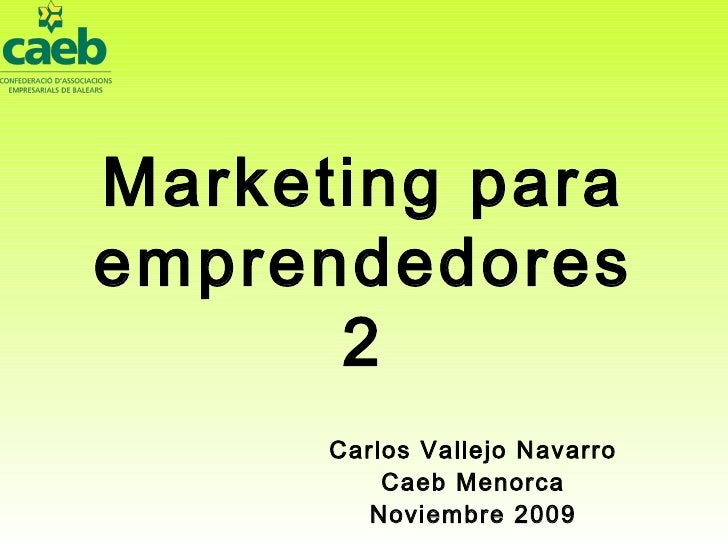 Marketing para emprendedores 2 Carlos Vallejo Navarro Caeb Menorca Noviembre 2009