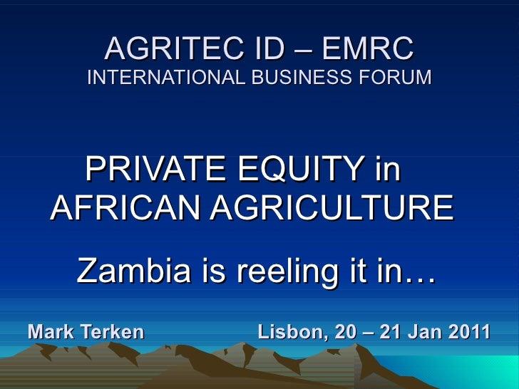 AGRITEC ID – EMRC INTERNATIONAL BUSINESS FORUM Mark Terken  Lisbon, 20 – 21 Jan 2011   PRIVATE EQUITY in  AFRICAN AGRICULT...