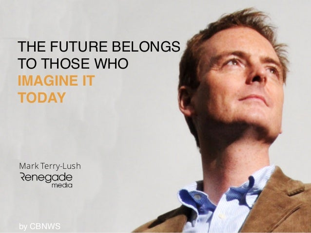 THE FUTURE BELONGS! TO THOSE WHO! IMAGINE IT! TODAY Mark Terry-Lush by CBNWS