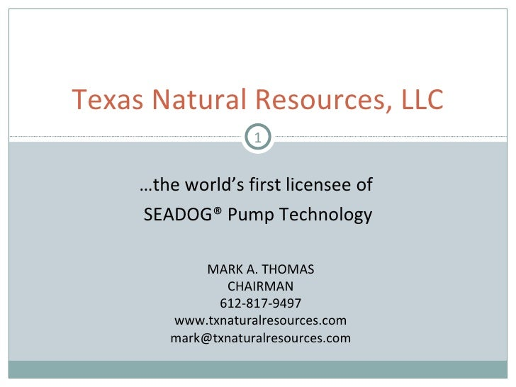 … the world's first licensee of  SEADOG® Pump Technology Texas Natural Resources, LLC MARK A. THOMAS CHAIRMAN 612-817-9497...