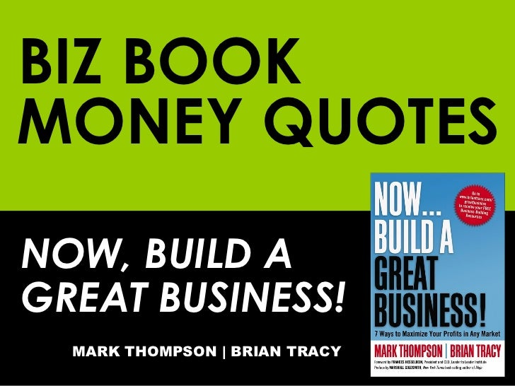 BIZ BOOK NOW, BUILD A GREAT BUSINESS! MARK THOMPSON | BRIAN TRACY MONEY QUOTES