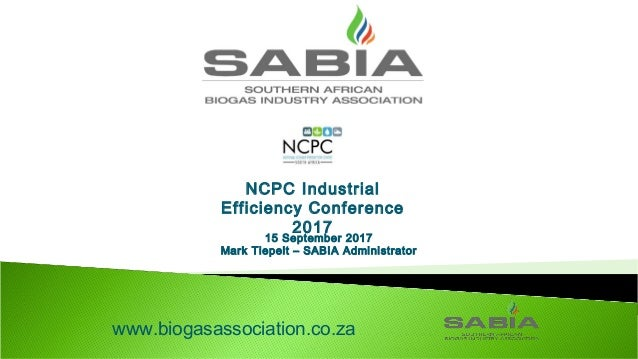15 September 2017 Mark Tiepelt – SABIA Administrator www.biogasassociation.co.za NCPC Industrial Efficiency Conference 2017