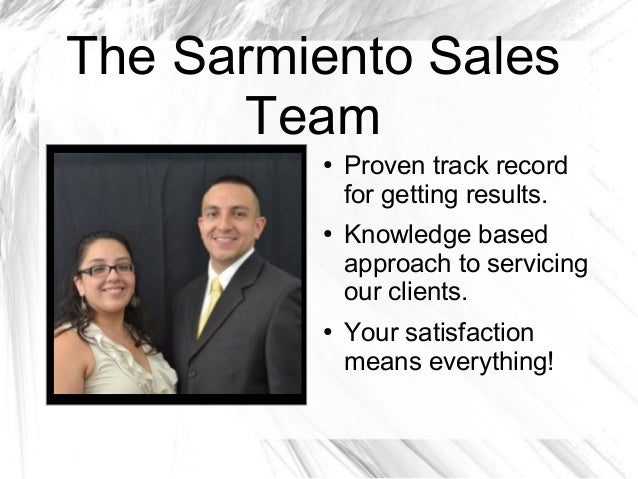 The Sarmiento Sales Team ● Proven track record for getting results. ● Knowledge based approach to servicing our clients. ●...