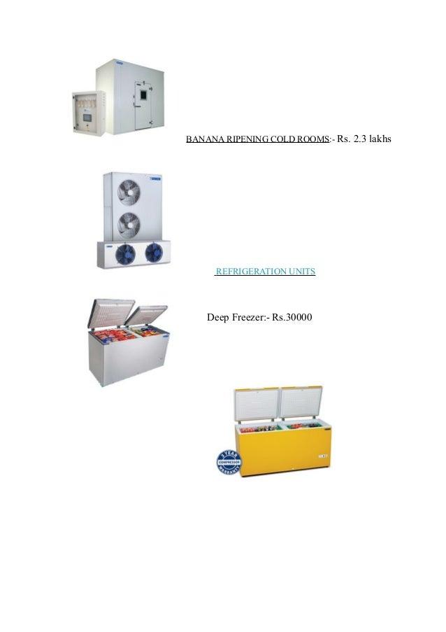 BANANA RIPENING COLD ROOMS:- Rs. 2.3 lakhs REFRIGERATION UNITS Deep Freezer:- Rs.30000