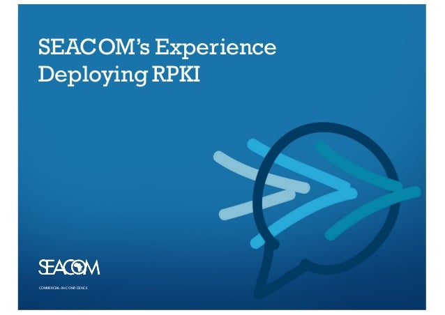 COMMERCIAL–IN-CO NFI DENCECOMMERCIAL–IN-CO NFI DENCE SEACOM's Experience Deploying RPKI