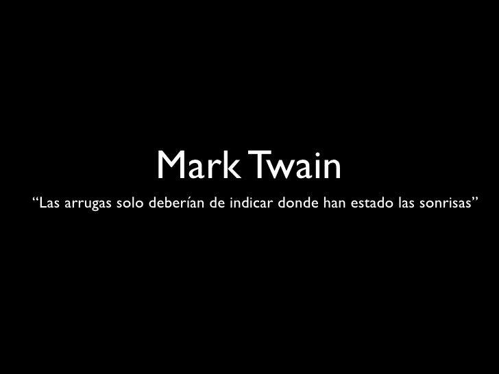 """Mark Twain """"Las arrugas solo deberían de indicar donde han estado las sonrisas"""""""