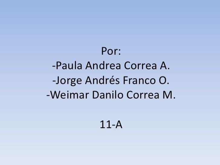 Por: -Paula Andrea Correa A.-Jorge Andrés Franco O.-Weimar Danilo Correa M.11-A<br />